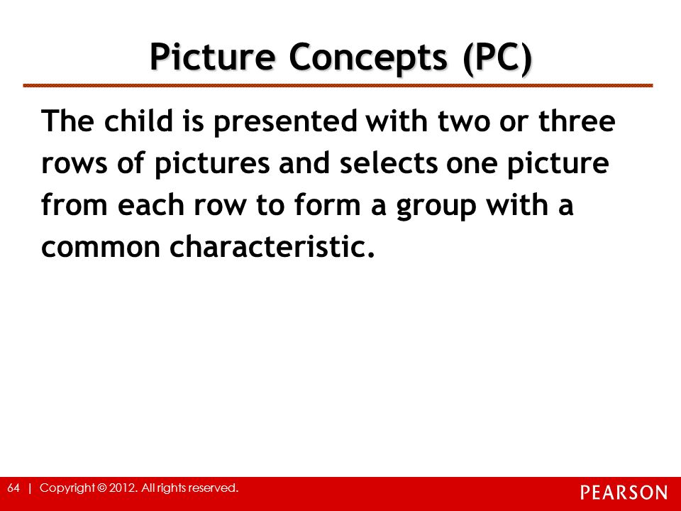 64 | Copyright © 2012. All rights reserved. Picture Concepts (PC) The child is presented with two or three rows of pictures and selects one picture fr