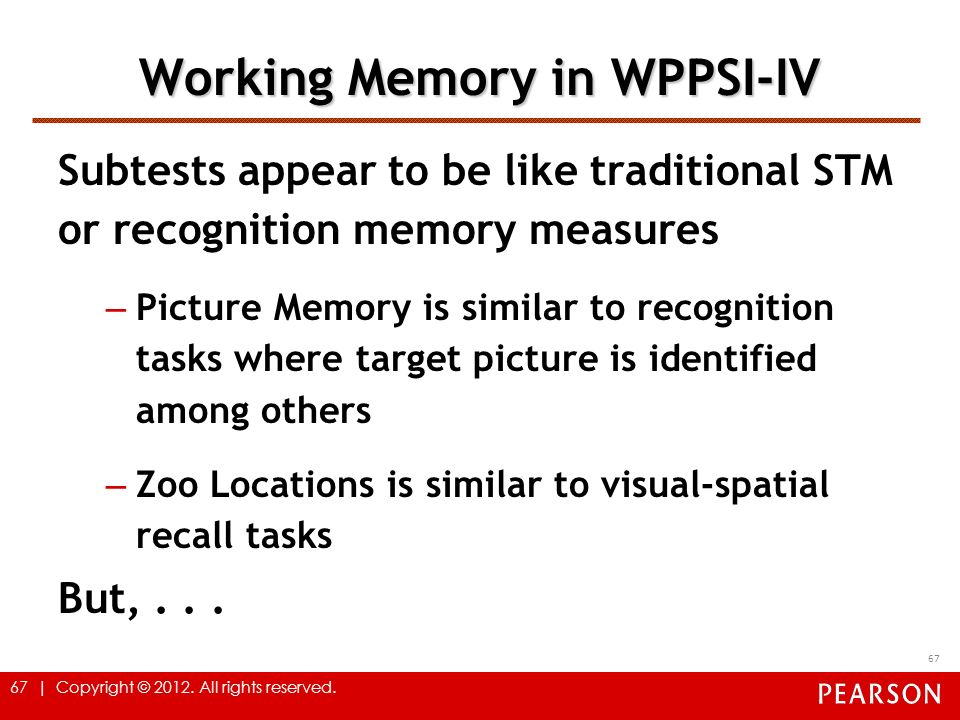 67 | Copyright © 2012. All rights reserved. 67 Working Memory in WPPSI-IV Subtests appear to be like traditional STM or recognition memory measures –