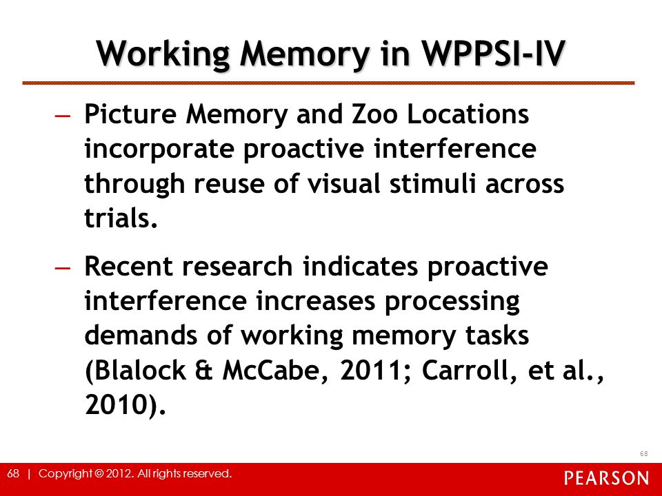 68 | Copyright © 2012. All rights reserved. 68 Working Memory in WPPSI-IV – Picture Memory and Zoo Locations incorporate proactive interference throug