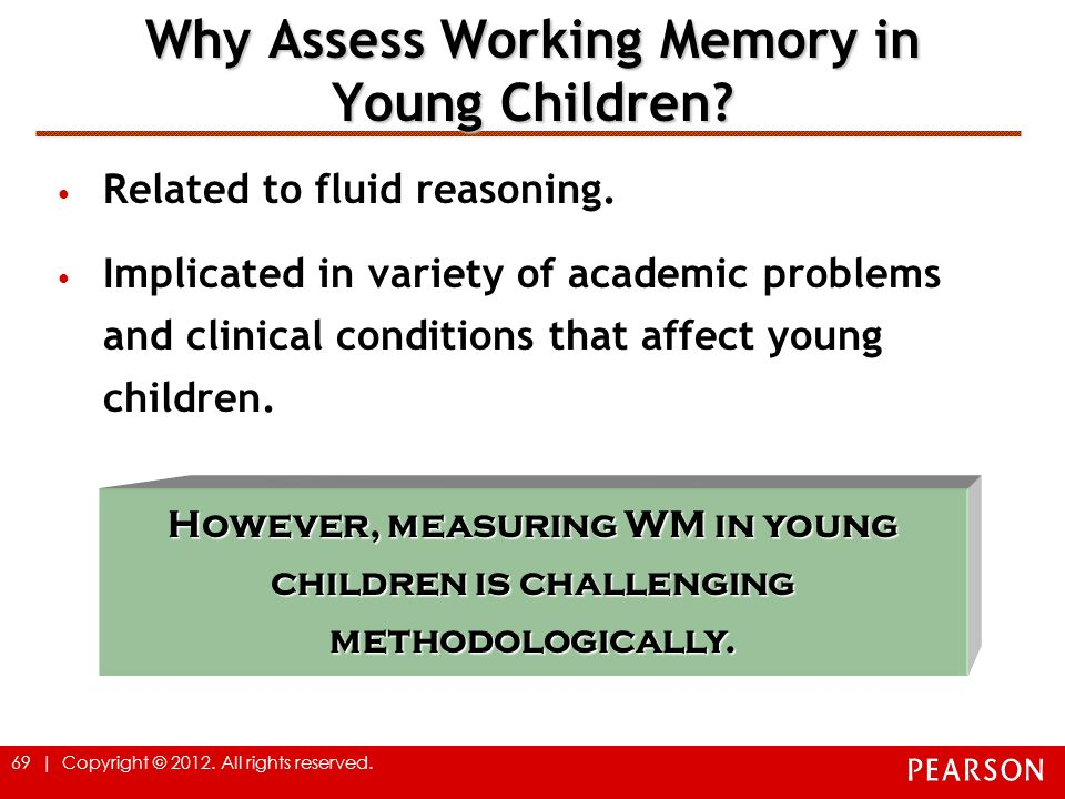 69 | Copyright © 2012. All rights reserved. Why Assess Working Memory in Young Children? Related to fluid reasoning. Implicated in variety of academic
