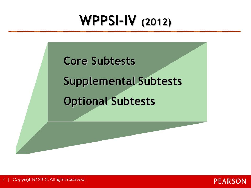 7 | Copyright © 2012. All rights reserved. WPPSI-IV (2012) Core Subtests Supplemental Subtests Optional Subtests