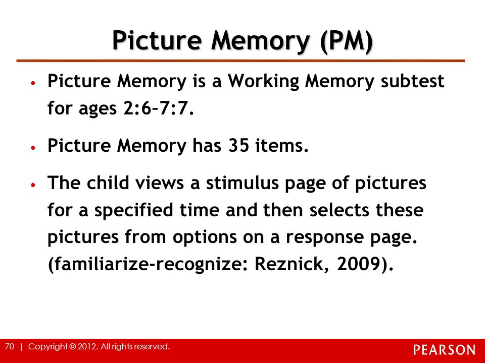 70 | Copyright © 2012. All rights reserved. Picture Memory (PM) Picture Memory is a Working Memory subtest for ages 2:6–7:7. Picture Memory has 35 ite