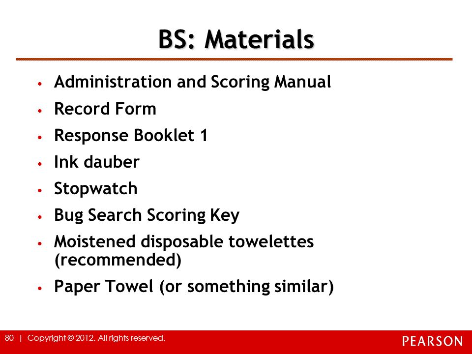 80 | Copyright © 2012. All rights reserved. BS: Materials Administration and Scoring Manual Record Form Response Booklet 1 Ink dauber Stopwatch Bug Se
