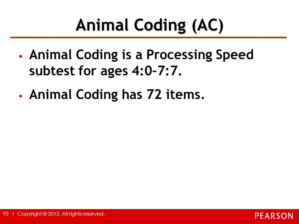 92 | Copyright © 2012. All rights reserved. Animal Coding (AC) Animal Coding is a Processing Speed subtest for ages 4:0–7:7. Animal Coding has 72 item