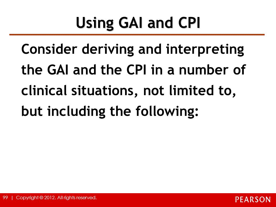 99 | Copyright © 2012. All rights reserved. Using GAI and CPI Consider deriving and interpreting the GAI and the CPI in a number of clinical situation