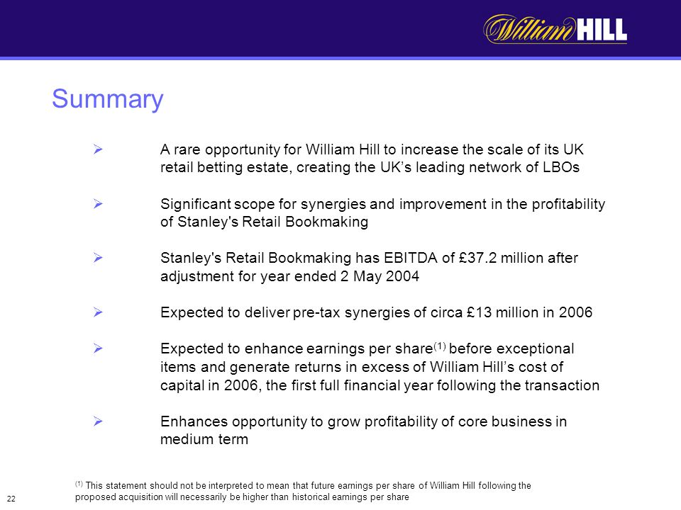 22 Summary (1) This statement should not be interpreted to mean that future earnings per share of William Hill following the proposed acquisition will necessarily be higher than historical earnings per share A rare opportunity for William Hill to increase the scale of its UK retail betting estate, creating the UKs leading network of LBOs Significant scope for synergies and improvement in the profitability of Stanley s Retail Bookmaking Stanley s Retail Bookmaking has EBITDA of £37.2 million after adjustment for year ended 2 May 2004 Expected to deliver pre-tax synergies of circa £13 million in 2006 Expected to enhance earnings per share (1) before exceptional items and generate returns in excess of William Hills cost of capital in 2006, the first full financial year following the transaction Enhances opportunity to grow profitability of core business in medium term