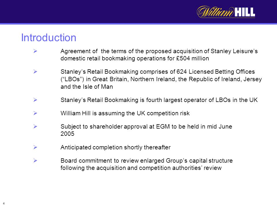 4 Agreement of the terms of the proposed acquisition of Stanley Leisures domestic retail bookmaking operations for £504 million Stanleys Retail Bookmaking comprises of 624 Licensed Betting Offices (LBOs) in Great Britain, Northern Ireland, the Republic of Ireland, Jersey and the Isle of Man Stanleys Retail Bookmaking is fourth largest operator of LBOs in the UK William Hill is assuming the UK competition risk Subject to shareholder approval at EGM to be held in mid June 2005 Anticipated completion shortly thereafter Board commitment to review enlarged Groups capital structure following the acquisition and competition authorities review Introduction