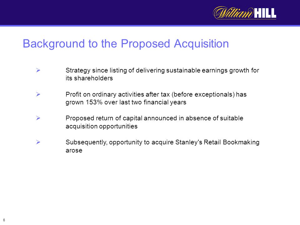 6 Strategy since listing of delivering sustainable earnings growth for its shareholders Profit on ordinary activities after tax (before exceptionals) has grown 153% over last two financial years Proposed return of capital announced in absence of suitable acquisition opportunities Subsequently, opportunity to acquire Stanley s Retail Bookmaking arose Background to the Proposed Acquisition