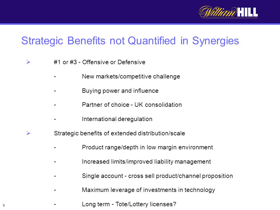 9 #1 or #3 - Offensive or Defensive -New markets/competitive challenge -Buying power and influence -Partner of choice - UK consolidation -International deregulation Strategic benefits of extended distribution/scale -Product range/depth in low margin environment -Increased limits/improved liability management -Single account - cross sell product/channel proposition -Maximum leverage of investments in technology -Long term - Tote/Lottery licenses.