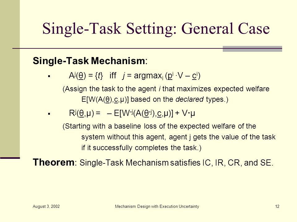 August 3, 2002 Mechanism Design with Execution Uncertainty12 Single-Task Setting: General Case Single-Task Mechanism: A j (θ) = {t} iff j = argmax i (