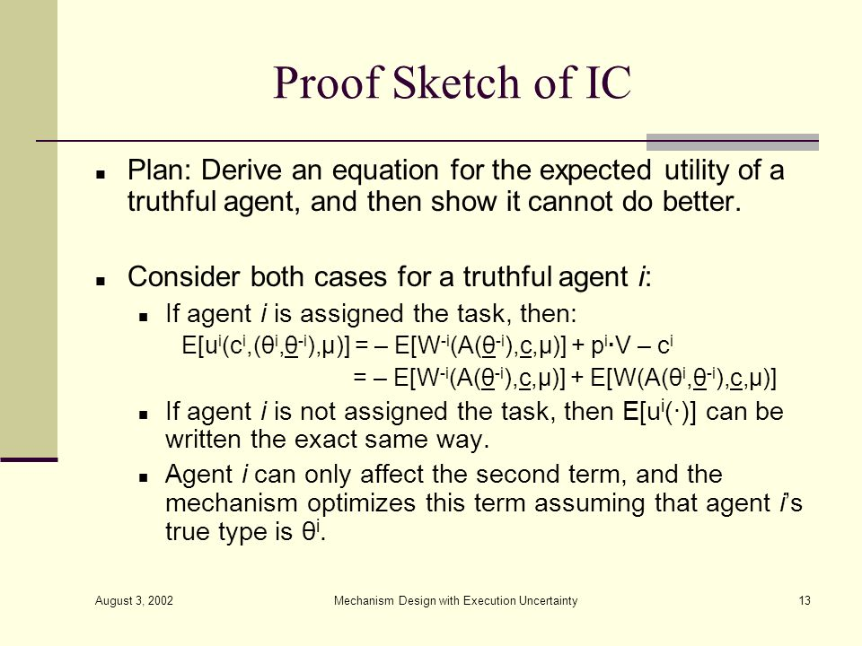 August 3, 2002 Mechanism Design with Execution Uncertainty13 Proof Sketch of IC Plan: Derive an equation for the expected utility of a truthful agent,