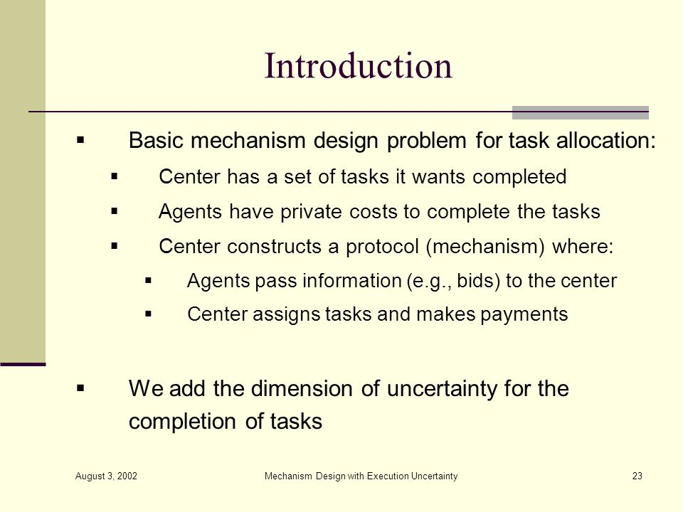 August 3, 2002 Mechanism Design with Execution Uncertainty23 Introduction Basic mechanism design problem for task allocation: Center has a set of task