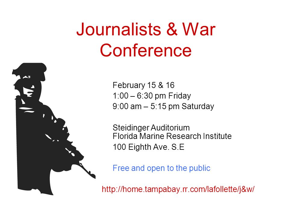 Journalists & War Conference February 15 & 16 1:00 – 6:30 pm Friday 9:00 am – 5:15 pm Saturday Steidinger Auditorium Florida Marine Research Institute 100 Eighth Ave.