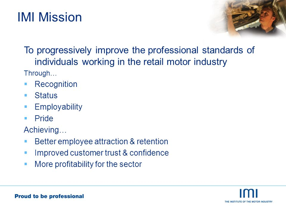 IMI Mission To progressively improve the professional standards of individuals working in the retail motor industry Through… Recognition Status Employability Pride Achieving… Better employee attraction & retention Improved customer trust & confidence More profitability for the sector