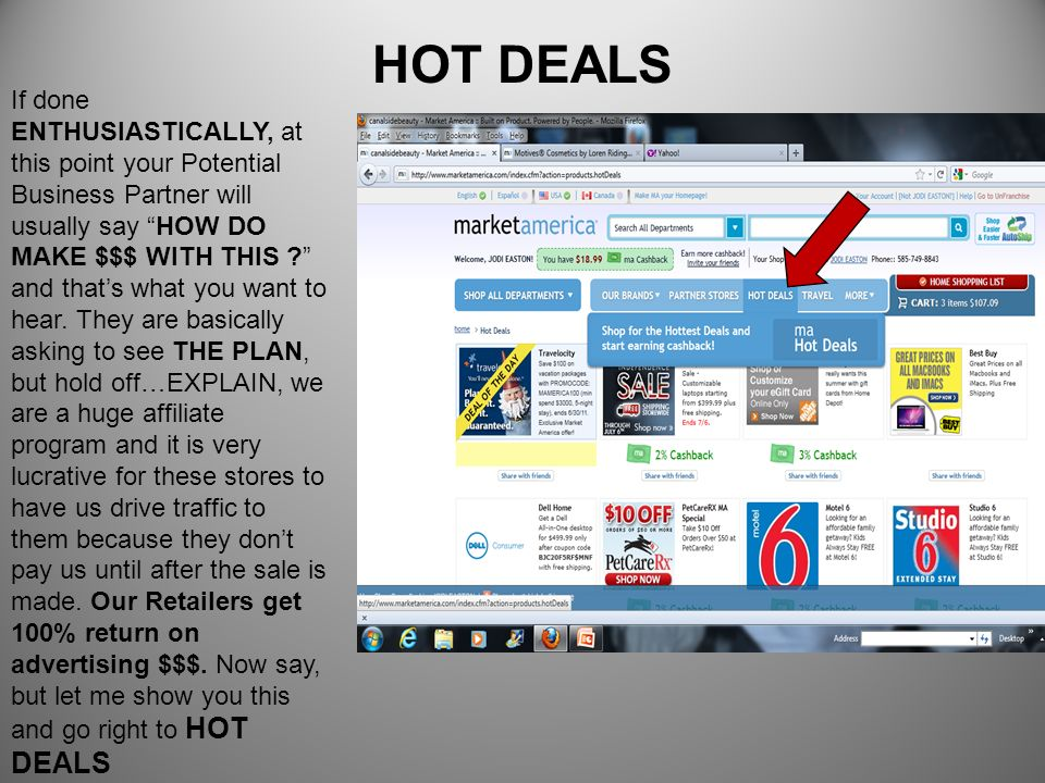 HOT DEALS If done ENTHUSIASTICALLY, at this point your Potential Business Partner will usually say HOW DO MAKE $$$ WITH THIS ? and thats what you want