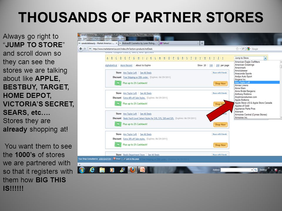 THOUSANDS OF PARTNER STORES Always go right toJUMP TO STORE and scroll down so they can see the stores we are talking about like APPLE, BESTBUY, TARGE