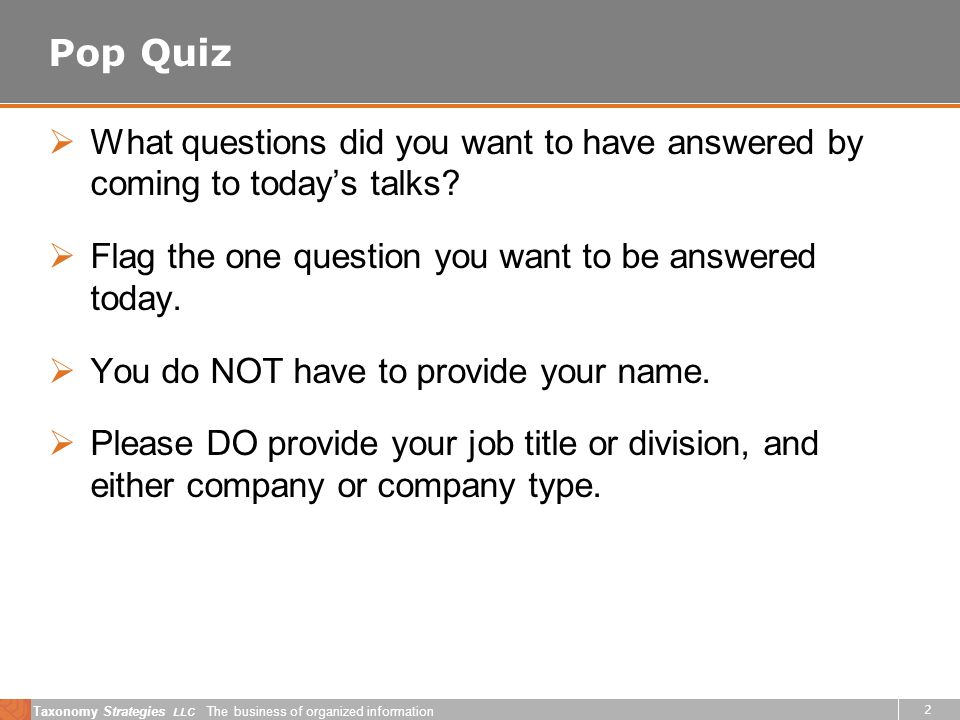 Taxonomy Strategies LLC The business of organized information 2 Pop Quiz What questions did you want to have answered by coming to todays talks.