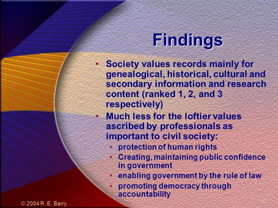 © 2004 R. E. Barry 10 Findings Society values records mainly for genealogical, historical, cultural and secondary information and research content (ra