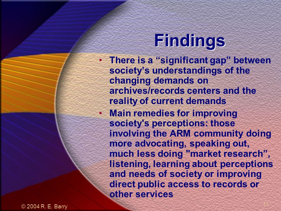 © 2004 R. E. Barry 11 Findings There is a significant gap between societys understandings of the changing demands on archives/records centers and the