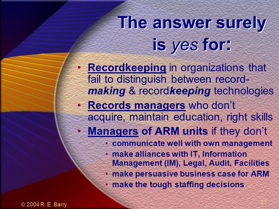 © 2004 R. E. Barry 27 The answer surely is yes for : Recordkeeping in organizations that fail to distinguish between record- making & recordkeeping te