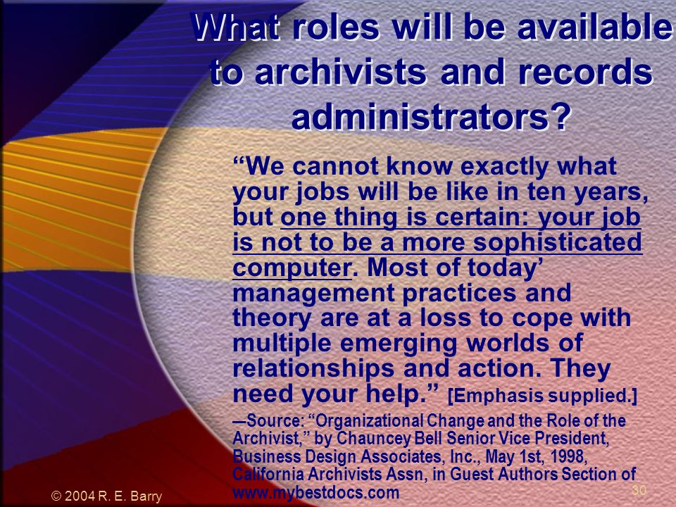© 2004 R. E. Barry 30 What roles will be available to archivists and records administrators.