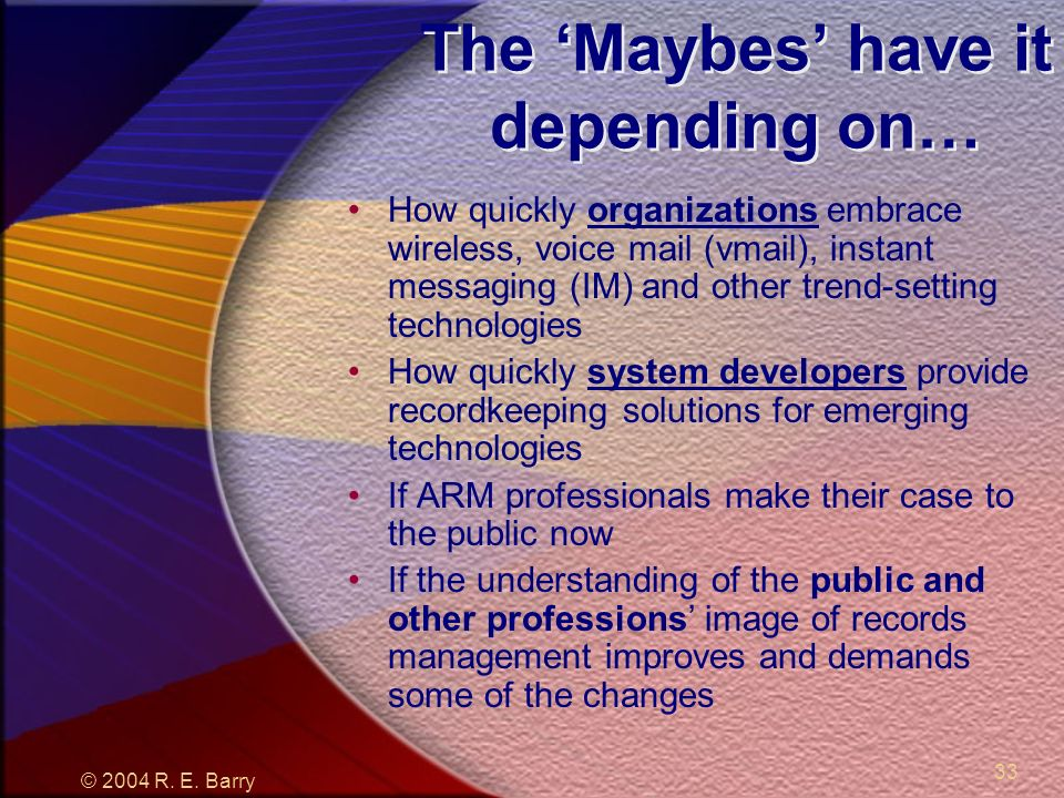 © 2004 R. E. Barry 33 The Maybes have it depending on… How quickly organizations embrace wireless, voice mail (vmail), instant messaging (IM) and othe
