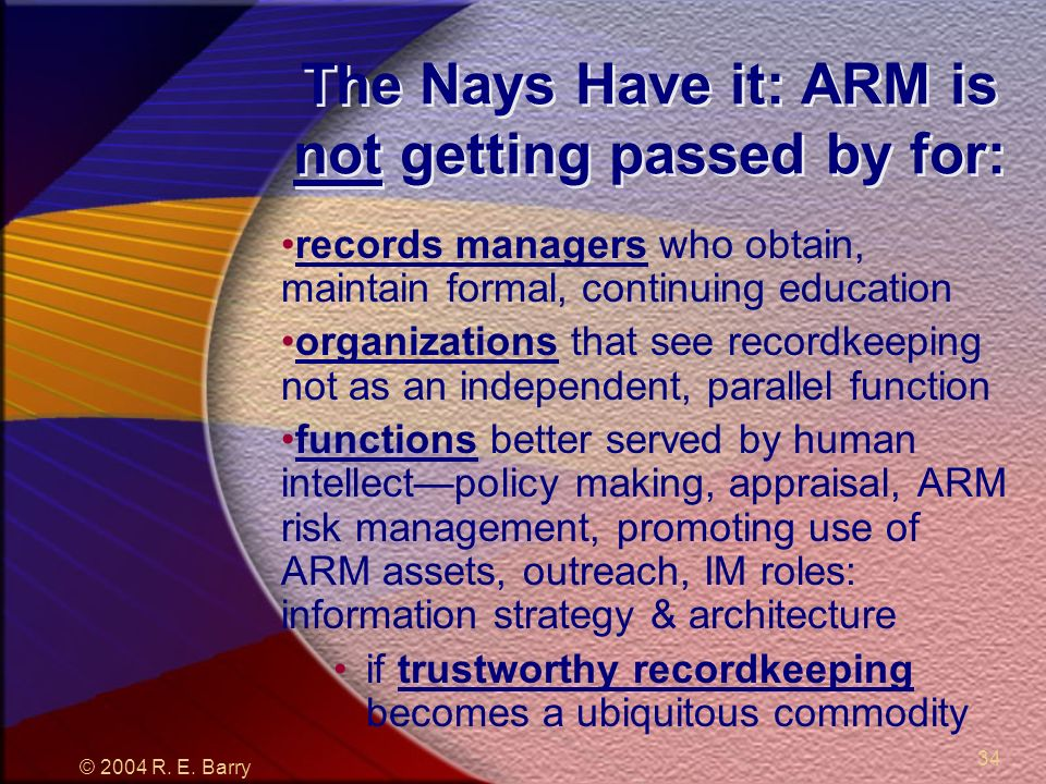 © 2004 R. E. Barry 34 The Nays Have it: ARM is not getting passed by for: records managers who obtain, maintain formal, continuing education organizat