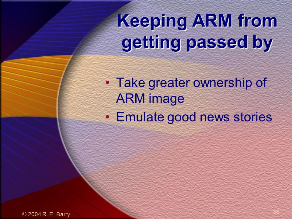 © 2004 R. E. Barry 36 Keeping ARM from getting passed by Take greater ownership of ARM image Emulate good news stories