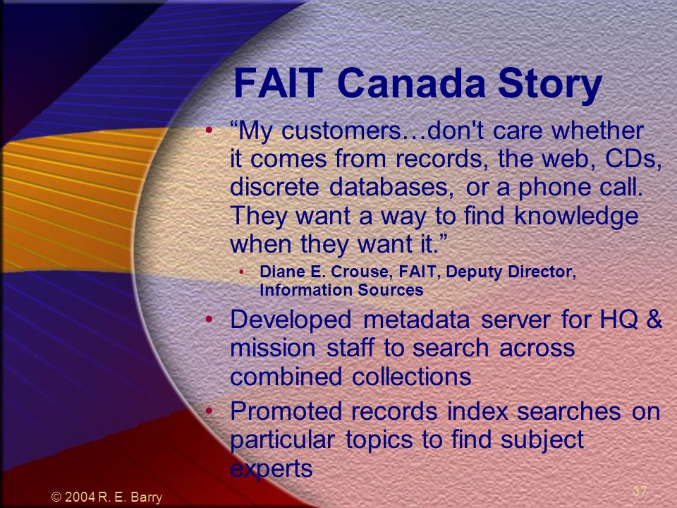 © 2004 R. E. Barry 37 FAIT Canada Story My customers…don't care whether it comes from records, the web, CDs, discrete databases, or a phone call. They