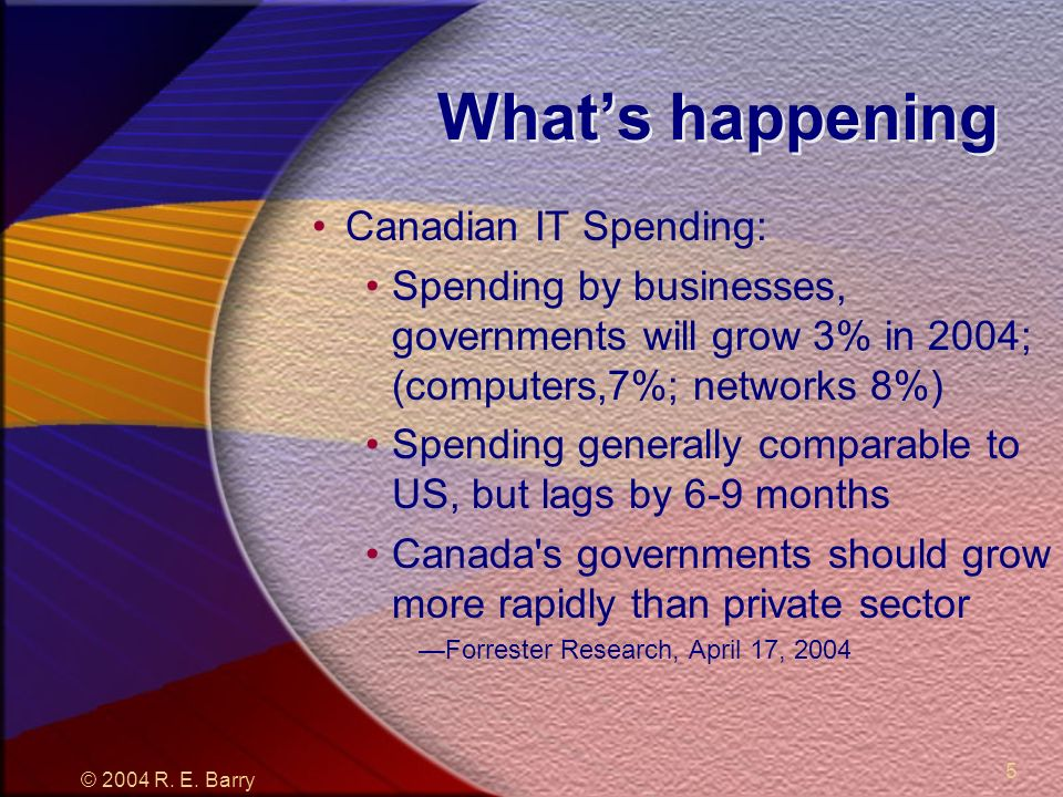 © 2004 R. E. Barry 5 Whats happening Canadian IT Spending: Spending by businesses, governments will grow 3% in 2004; (computers,7%; networks 8%) Spend