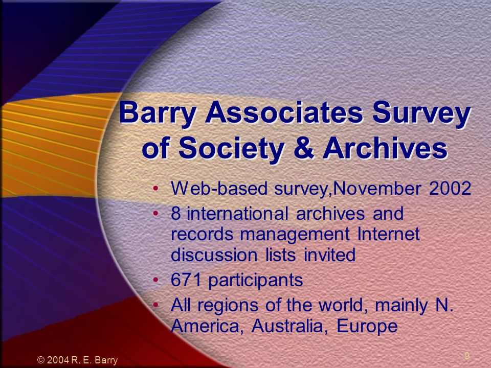 © 2004 R. E. Barry 9 Barry Associates Survey of Society & Archives Web-based survey,November 2002 8 international archives and records management Inte