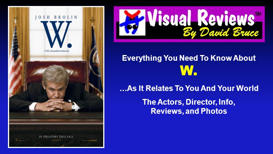 Everything You Need To Know About W. …As It Relates To You And Your World The Actors, Director, Info, Reviews, and Photos