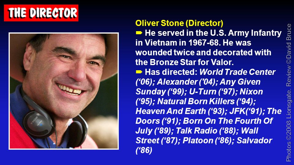 Oliver Stone (Director) Oliver Stone (Director) He served in the U.S. Army Infantry in Vietnam in 1967-68. He was wounded twice and decorated with the