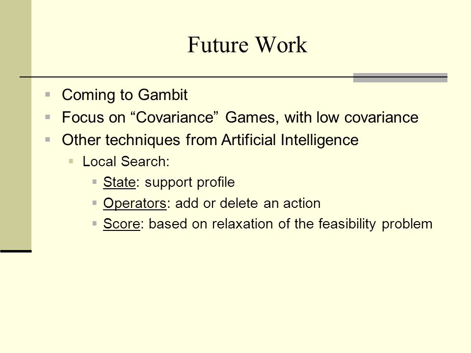 Future Work Coming to Gambit Focus on Covariance Games, with low covariance Other techniques from Artificial Intelligence Local Search: State: support