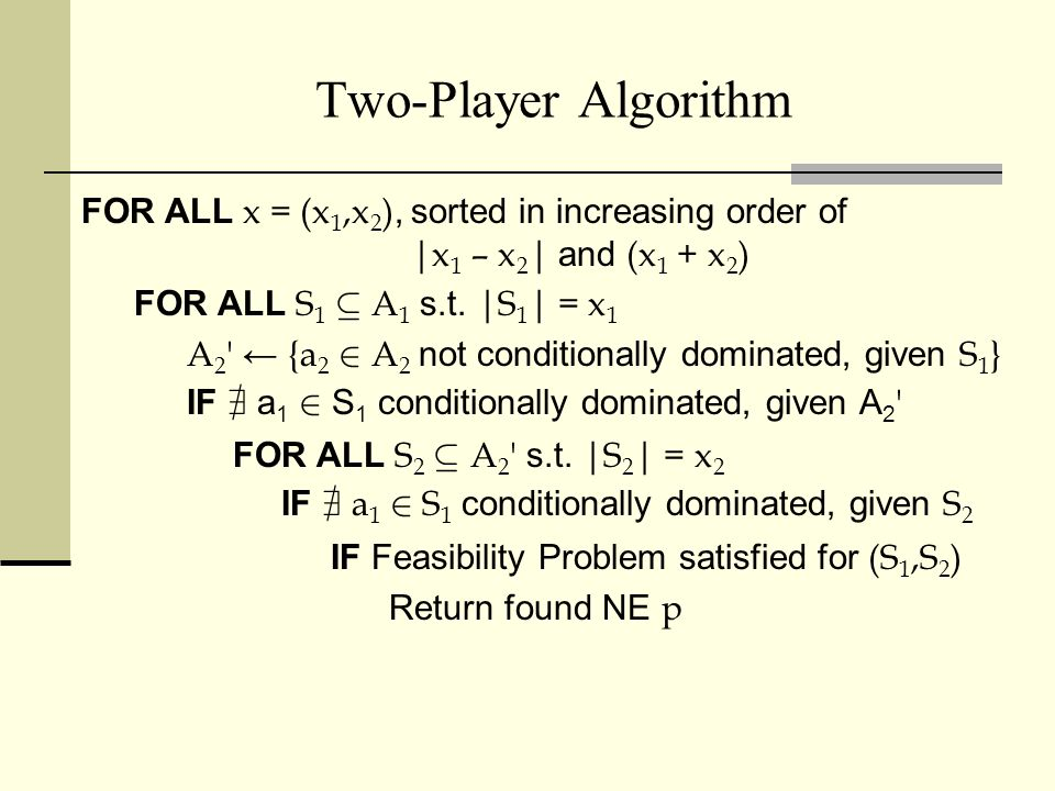 N-Player Algorithm Constraint Satisfaction Problem (CSP) for each support size profile x=(x 1,x 2 ) : Variables: S i Domain: all subsets of A i of size x i Constraint: support profile S is consistent with a NE 2-player algorithm: Backtracking, enforcing arc consistency w.r.t.