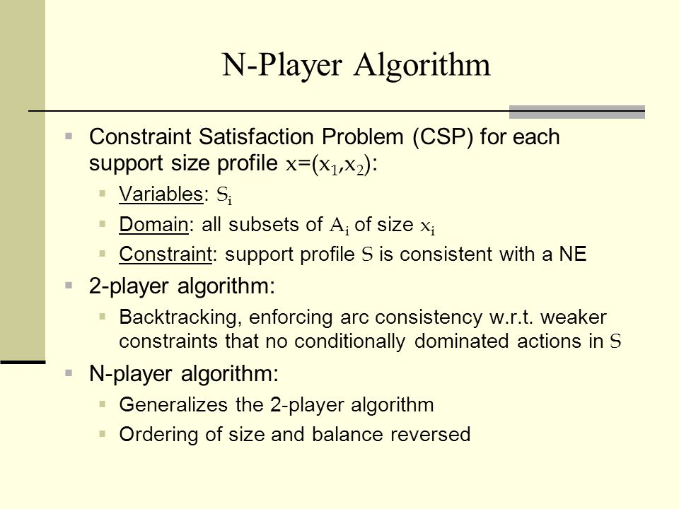 N-Player Algorithm Constraint Satisfaction Problem (CSP) for each support size profile x=(x 1,x 2 ) : Variables: S i Domain: all subsets of A i of siz