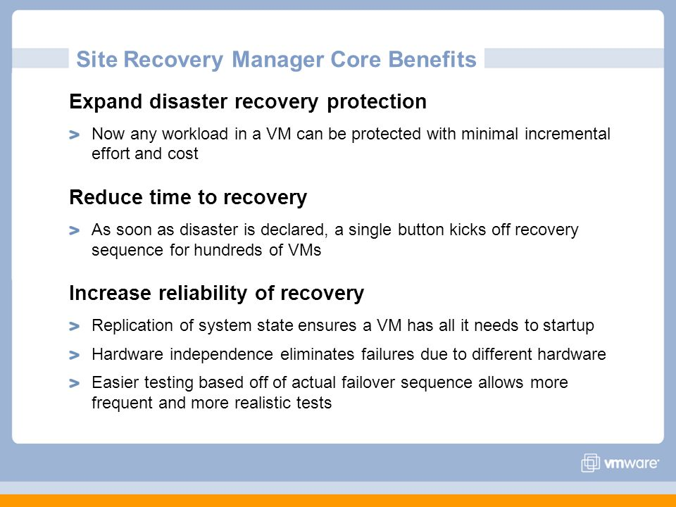 Site Recovery Manager Core Benefits Expand disaster recovery protection Now any workload in a VM can be protected with minimal incremental effort and