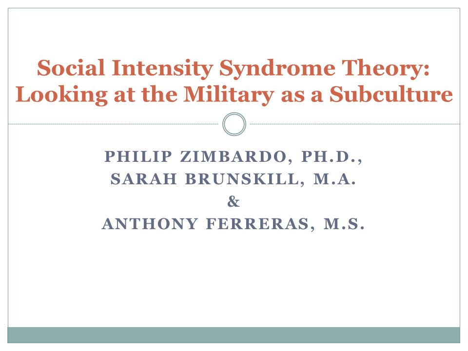PHILIP ZIMBARDO, PH.D., SARAH BRUNSKILL, M.A. & ANTHONY FERRERAS, M.S. Social Intensity Syndrome Theory: Looking at the Military as a Subculture
