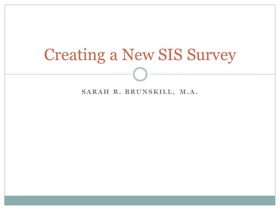 SARAH R. BRUNSKILL, M.A. Creating a New SIS Survey