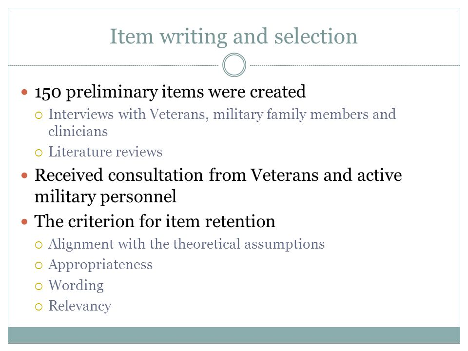 Item writing and selection 150 preliminary items were created Interviews with Veterans, military family members and clinicians Literature reviews Rece