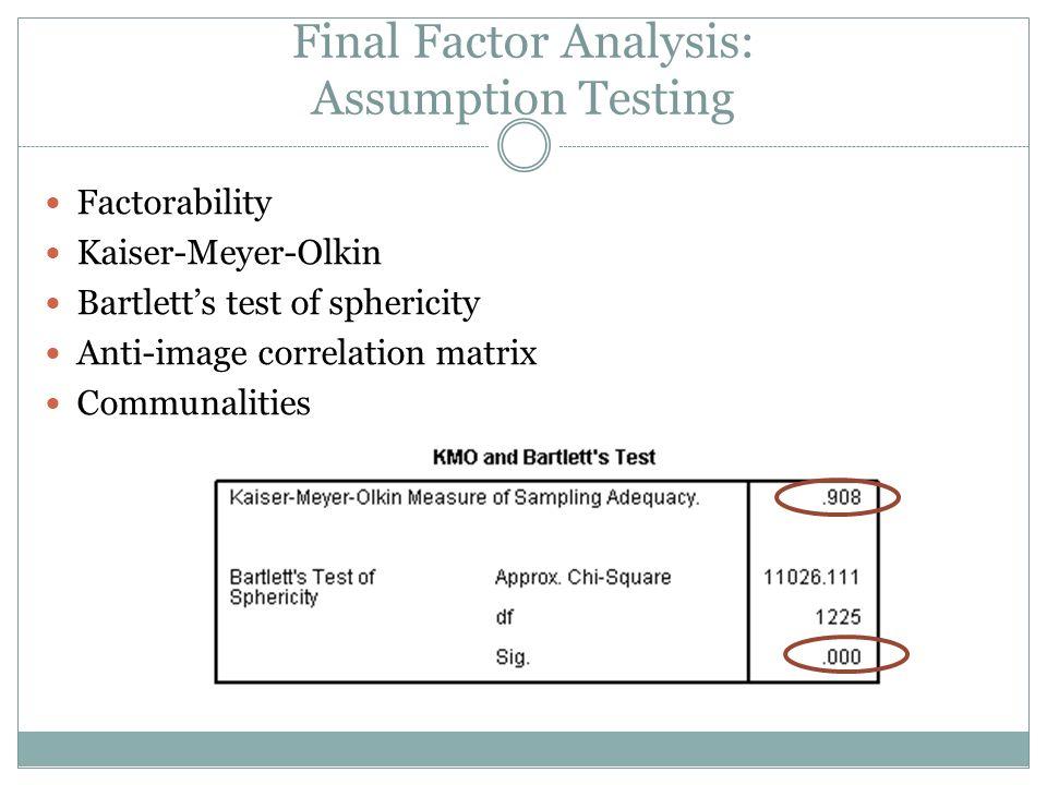 Final Factor Analysis: Assumption Testing Factorability Kaiser-Meyer-Olkin Bartletts test of sphericity Anti-image correlation matrix Communalities