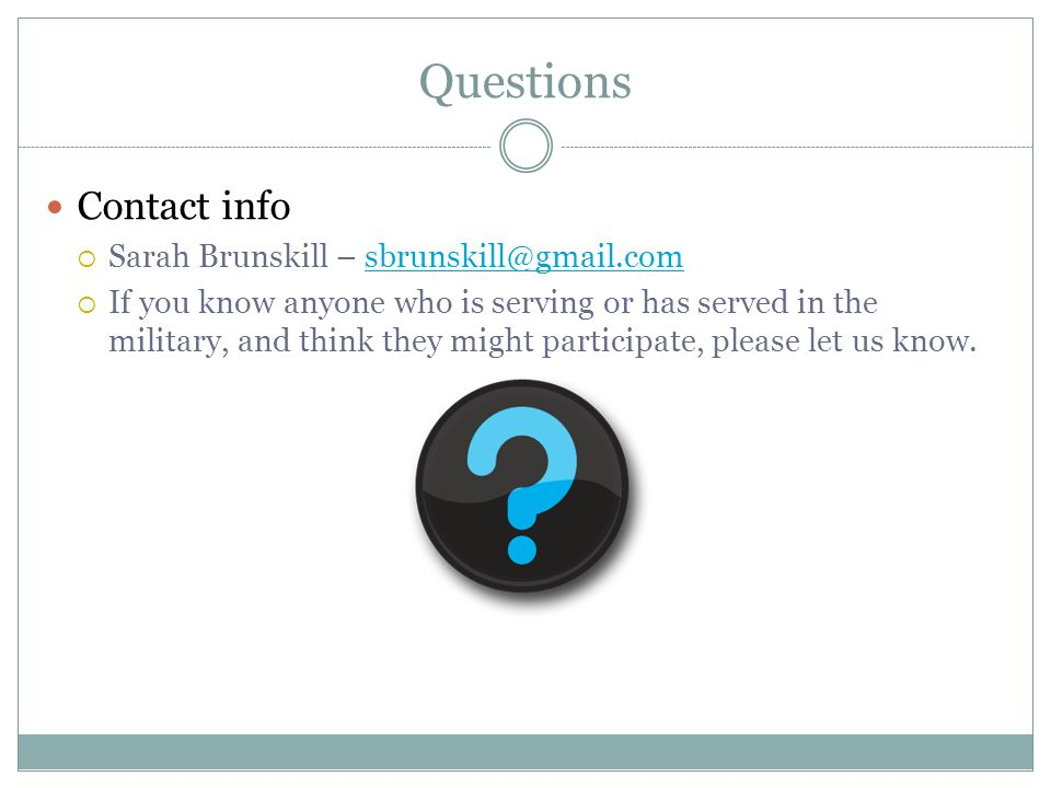 Questions Contact info Sarah Brunskill – sbrunskill@gmail.comsbrunskill@gmail.com If you know anyone who is serving or has served in the military, and