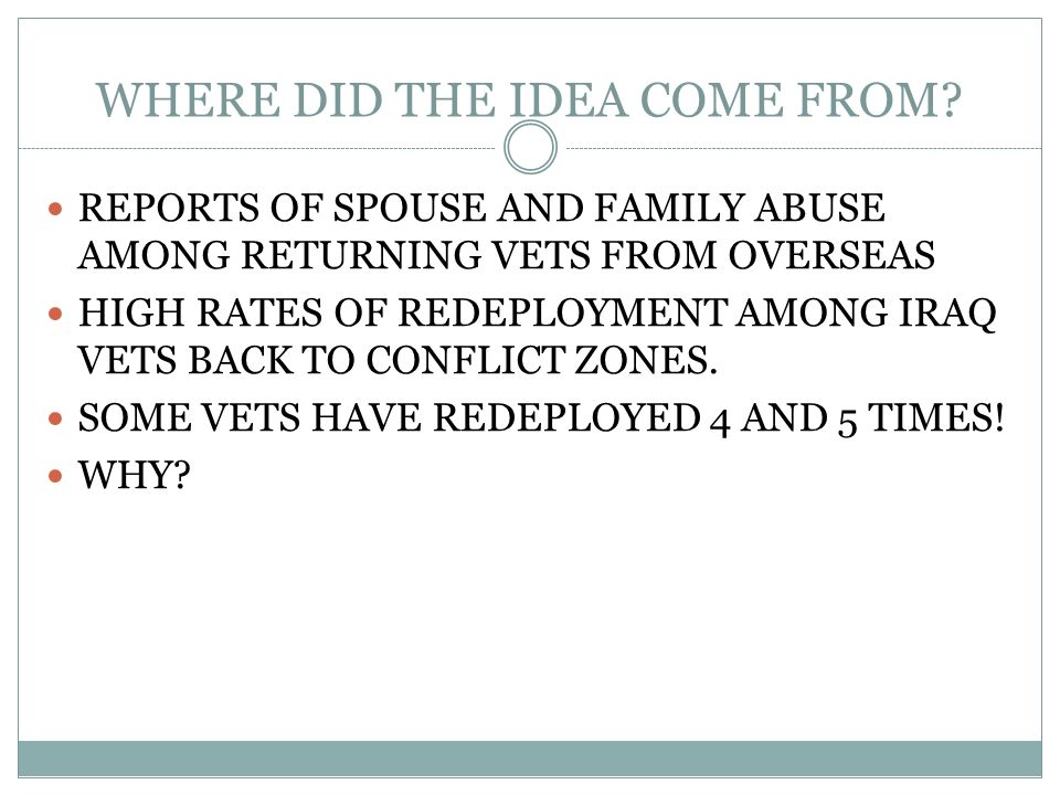WHERE DID THE IDEA COME FROM? REPORTS OF SPOUSE AND FAMILY ABUSE AMONG RETURNING VETS FROM OVERSEAS HIGH RATES OF REDEPLOYMENT AMONG IRAQ VETS BACK TO
