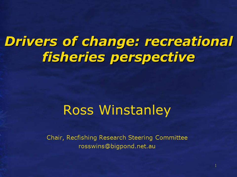 1 Drivers of change: recreational fisheries perspective Ross Winstanley Chair, Recfishing Research Steering Committee rosswins@bigpond.net.au