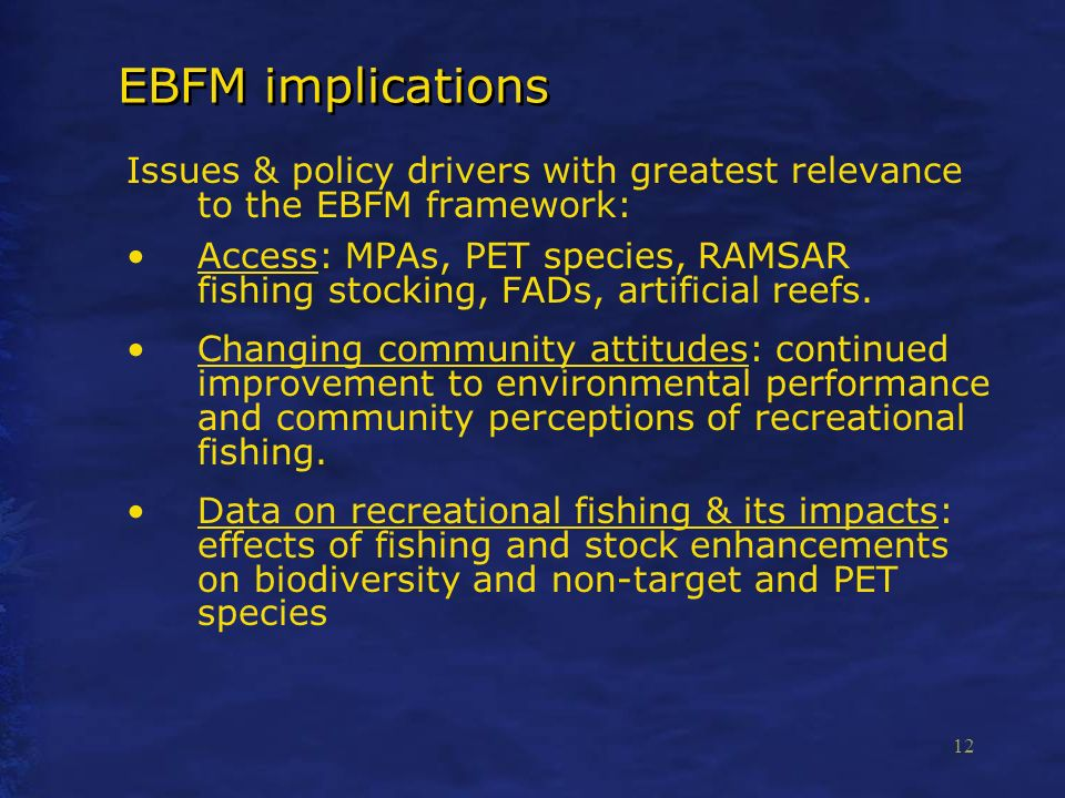 12 EBFM implications Issues & policy drivers with greatest relevance to the EBFM framework: Access: MPAs, PET species, RAMSAR fishing stocking, FADs, artificial reefs.