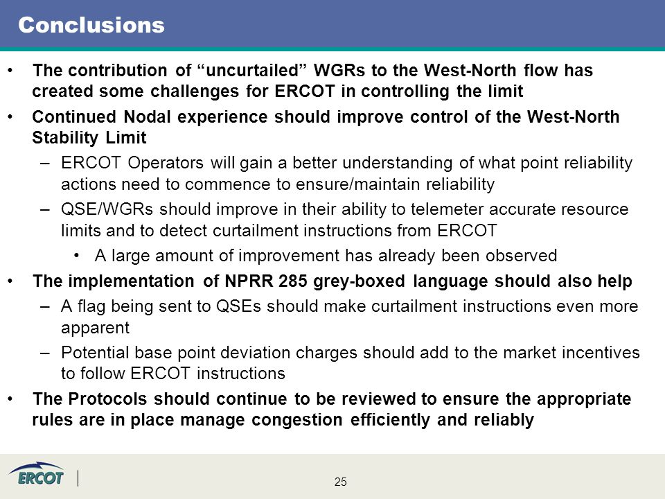 25 Conclusions The contribution of uncurtailed WGRs to the West-North flow has created some challenges for ERCOT in controlling the limit Continued No