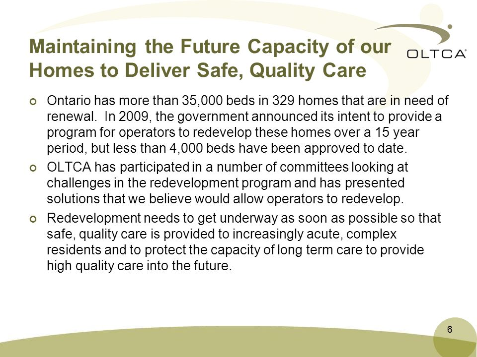 Maintaining the Future Capacity of our Homes to Deliver Safe, Quality Care Ontario has more than 35,000 beds in 329 homes that are in need of renewal.