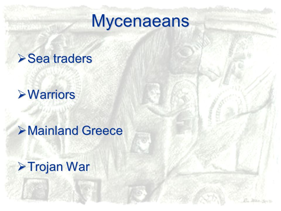 Mycenaeans Sea traders Sea traders Warriors Warriors Mainland Greece Mainland Greece Trojan War Trojan War