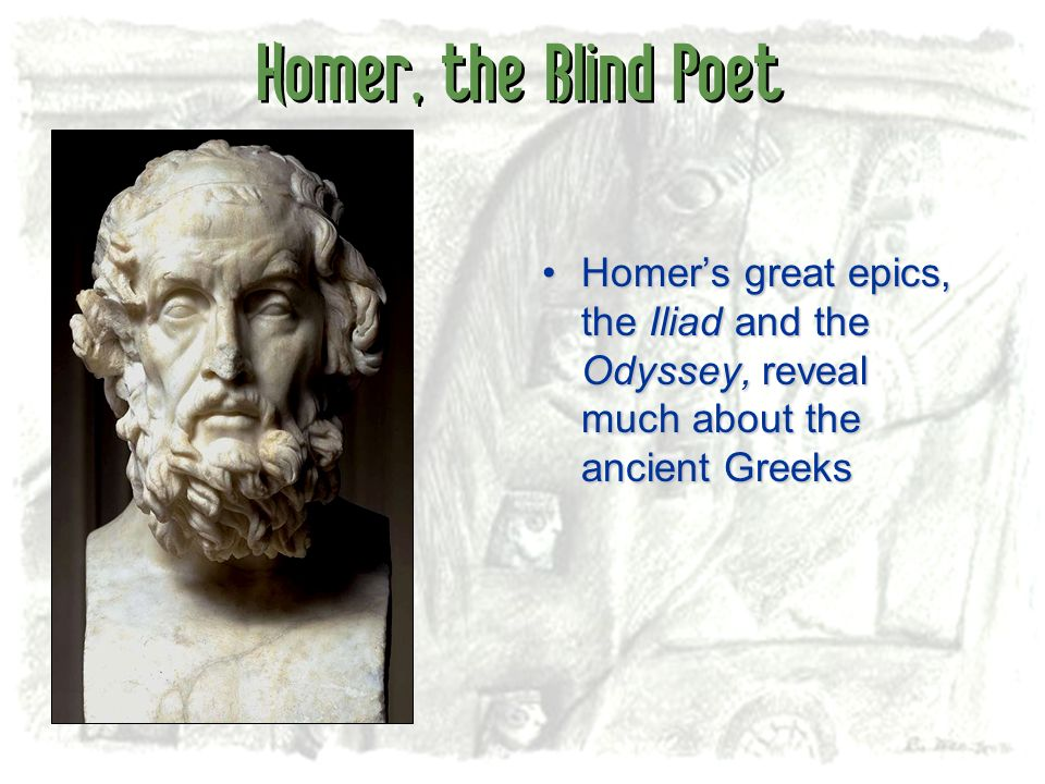 Homer, the Blind Poet Homers great epics, the Iliad and the Odyssey, reveal much about the ancient GreeksHomers great epics, the Iliad and the Odyssey
