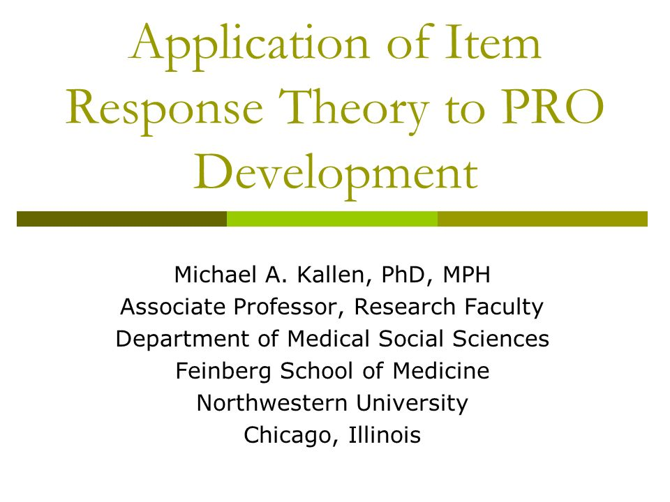 Application of Item Response Theory to PRO Development Michael A. Kallen, PhD, MPH Associate Professor, Research Faculty Department of Medical Social